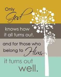 Only God knows how it all turns out, and for those who belong to Him, it turns out well.