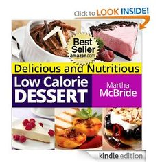 Delicious and Nutritious Low Calorie Desserts: Easy and Guilt-Free Recipes for Weight Loss (The Low Calorie Cookbook)