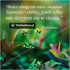 Słońce nikogo nie minie obojętnie... #Bosmans-Phil,  #Nadzieja-i-optymizm, #Słońce, #Życie Love Me Quotes, Motto, Happy Thoughts, Quotations, Wisdom, My Love, Words, Life, Inspiration