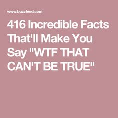 "416 Incredible Facts That'll Make You Say ""WTF THAT CAN'T BE TRUE"""