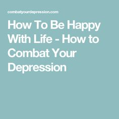 How To Be Happy With Life - How to Combat Your Depression