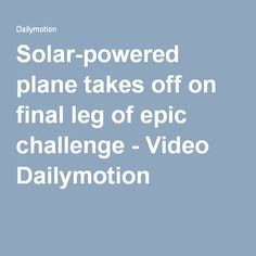 Solar-powered plane takes off on final leg of epic challenge - Video Dailymotion