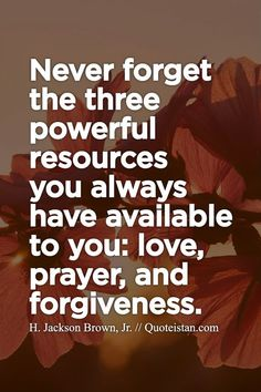 Never forget the three powerful resources you always have available to you #love prayer and #forgiveness. http://www.quoteistan.com/2015/05/never-forget-three-powerful-resources.html