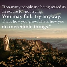 Too many people use being scared as an excuse for not trying. You may fail…try anyway. That's how you grow. That's how you do incredible things. – Kurt Uhlir thedailyquotes.com