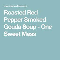 Roasted Red Pepper Smoked Gouda Soup - One Sweet Mess