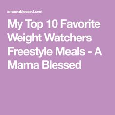 My Top 10 Favorite Weight Watchers Freestyle Meals - A Mama Blessed