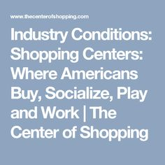 Industry Conditions: Shopping Centers: Where Americans Buy, Socialize, Play and Work | The Center of Shopping
