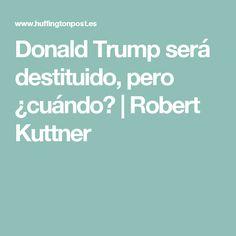 Donald Trump será destituido, pero ¿cuándo?|Robert Kuttner