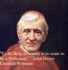 """To be deep in history is to cease to be a protestant."" ~~~~ Blessed John Henry Newman ~~~~~ (Memorial Today October 9)"