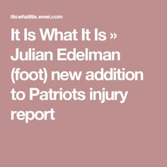It Is What It Is » Julian Edelman (foot) new addition to Patriots injury report