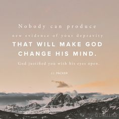 """Nobody can produce new evidence of your depravity that will make God change his mind. God justified you with his eyes open."" (J.I. Packer)"