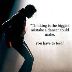 """""""Thinking is the biggest mistake a dancer could make. You have to feel."""" ~ Michael Jackson Hmmm, this may have been mentioned to me once or twice!"""