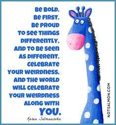 Be bold.  Be first.  Be proud to see things differently.  And to be seen as different.  Celebrate your weirdness.  And the world will celebrate your weirdness along with you.