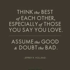 think the best of each other, especially of those you say you love. assume the good and doubt the bad. (jeffrey r. holland)