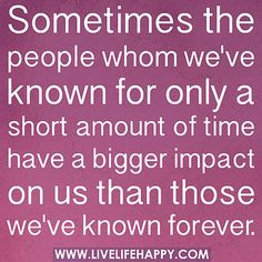 Sometimes the people whom we've known for only a short amount of time have a bigger impact on us than those we've known forever. by deeplifequotes, via Flickr