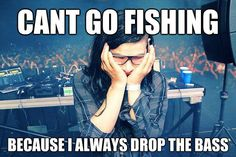Cant go fishing because I always drop the bass - Funny Skrillex drop the bass picture.