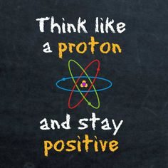 Think like a proton and stay positive!