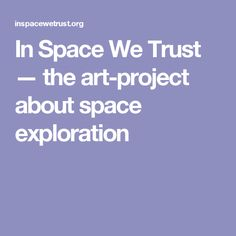 In Space We Trust — the art-project about space exploration Digital Storytelling, Space Exploration, Art Projects, Innovation, Trust, Art Designs, Art Crafts