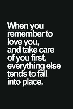When you remember to love and take care of you first, everything else tends to fall into place