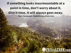 Ravi Jayagopal – If something looks insurmountable at a point in time, don't worry about it. Give it time. It will always goes away.
