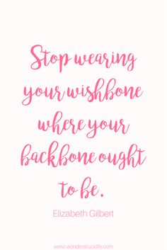 100 Amazingly Encouraging and Inspirational Quotes - Stop wearing your wishbone where your backbone ought to be. - Elizabeth Gilbert