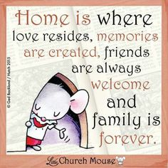 Home is where love resides, memories are created, friends are always welcome and family is forever. ~ Little Church Mouse The Words, Spiritual Quotes, Positive Quotes, Favorite Quotes, Best Quotes, Good Thoughts, Cute Quotes, Happy Quotes, Bible Quotes