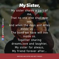 My sister shares a part of me, That no one else shall ever see. And when the days and miles divide us . The bond we have will live inside us. Together sharing dreams,love and laughter, My sister for always, My friend forever after. Brother And Sister Relationship, Sister Love Quotes, Sister Poems, Brother Birthday Quotes, Little Boy Quotes, Brother Sister Quotes, Brother And Sister Love, Dear Sister, Happy Birthday Sister