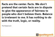 "I love this quote from The Newsroom! - ""Balance is irrelevant to me. It has nothing to do with the truth, logic, or reality."" - Found at quotegeek.com."