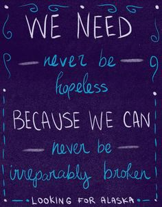 """We need never be hopeless because we can never be irreparably broken."" — Looking for Alaska John Green"