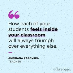 """""""How each of your students feel inside your classroom will always triumph over eveything else."""" - Andriana Zarovska, Teacher Teacher Quotes, Everything, Classroom, Math Equations, Teaching, Education, Feelings, Students, Class Room"""