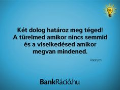 Két dolog határoz meg téged! A türelmed amikor nincs semmid és a viselkedésed amikor megvan mindened. - Anonym, www.bankracio.hu idézet Motivational Quotes, Funny Quotes, Life Quotes, Inspirational Quotes, Affirmation Quotes, Motivation Inspiration, Love Life, Picture Quotes, Just Love
