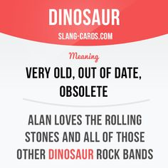 """""""Dinosaur"""" means very old, out of date, obsolete. Example: Alan loves the Rolling Stones and all of those other dinosaur rock bands."""