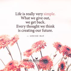 Life is really very simple. What we give out, we get back. Every thought we think is creating our future. — Louise Hay