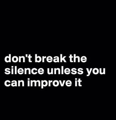 Don't break the silence unless you can improve it