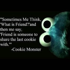 My friend and I LOVE Elmo and Cookie Monster and we LOVE this quote.