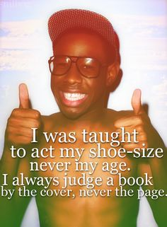 Tyler The Creator Quotes i was taught to act my shoe size not my age i always judge Tyler The Creator Quotes. Here is Tyler The Creator Quotes for you. Tyler The Creator Quotes tyler the creator favorite faces tyler the creator songs. Rap Quotes, Some Quotes, Funny Quotes, Sarcastic Quotes, Qoutes, Mottos To Live By, Quotes To Live By, Tyler The Creator Songs, Always Judging