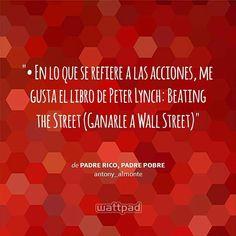 """ • En lo que se refiere a las acciones, me gusta el libro de Peter Lynch: Beating the Street (Ganarle a Wall Street) - de Padre Rico, Padre Pobre (en Wattpad) https://www.wattpad.com/story/12515638?utm_source=android&utm_medium=pinterest&utm_content=share_quote&wp_page=quote&wp_originator=R0n7iPp9i5eHLqtzAzWdb2ij9UyxlMhI%2F%2FnXVOw9YuvsA5r%2FmmzDzfJQMgDIij3Nl9FIDrDsjMvaKO6vCOi5gbJ99N%2BxmCVTTEx5zjvOEQMpKws%2FxAi6CeCjwGDFsH3h"