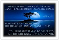 There are two things you can do to slow the momentum of unwanted things: You must stop talking about the things you do not want... and...you must stop trying to explain to others why you are where you are. Abraham-Hicks Quotes (AHQ807) #momentum