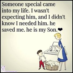 Someone special came into my life. I wasn't expecting him and I didn't know I needed him. He saved me. He is my son.