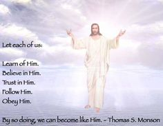 Let each of us:  Learn of Him. Believe in Him. Trust in Him. Follow Him. Obey Him.  By so doing, we can become like Him. Thomas S. Monson