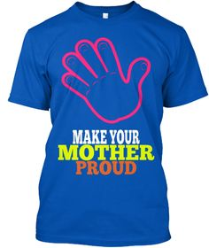 Make Your  Mother Proud Royal T-Shirt Front https://teespring.com/mens-t-shirt-limited-edit-6825#pid=6&cid=648&sid=front