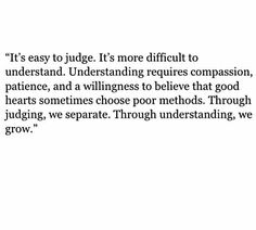 It's easy to judge, more difficult to understand. Understanding requires compassion, patience, and a willingness to believe that good heart sometimes make bad decisions. Words Quotes, Wise Words, Me Quotes, Motivational Quotes, Inspirational Quotes, Sayings, Qoutes, Strong Quotes, Attitude Quotes
