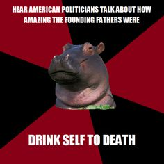 """History Major Hippo - Ok, so intense exaggeration of course, but it is pretty pathetic how much Americans today don't realize half the pretentious, idiotic, racist crap that the """"founding fathers"""" did..."""