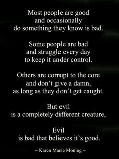 But evil is a completely different creature. Evil is bad that believes it's good. YOU, Narcissist are BEYOND evil! Great Quotes, Quotes To Live By, Me Quotes, Inspirational Quotes, Good And Evil Quotes, Bad Father Quotes, Mother In Law Quotes, Hubby Quotes, Motivational