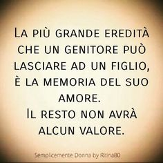The greatest inheritance a parent can leave to a child is the memory of his love. The rest will have no value. Italian Phrases, Italian Quotes, Words Quotes, Love Quotes, Sayings, Verona, Beautiful Words, Sentences, Life Lessons