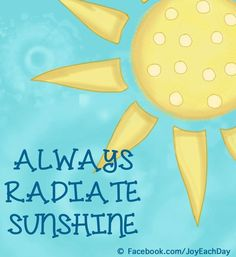 Always radiate sunshine quote via www.Facebook.com/JoyEachDay