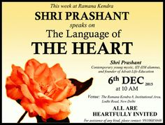 This week at Ramana Kendra, SHRI PRASHANT speaks on The language of THE HEART. Shri Prashant, Contemporary Young Mystic, IIT-IIM alumnus, and Founder of Advait Life-Education. 6 th Dec 2015 at 10 A.M Venue: The Ramana Kendra, 8, Institutional Area, Lodhi Road, New Delhi. ALL ARE HEART FULLY INVITED. For assistance of any kind, please contact:9910685048