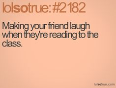 Making your friend laugh when they're reading to the class.