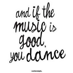 and if the music is good, you dance