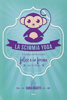 La scimmia yoga. Ti spiega come essere felice e in forma con lo yoga: Amazon.it: Sara Bigatti: Libri